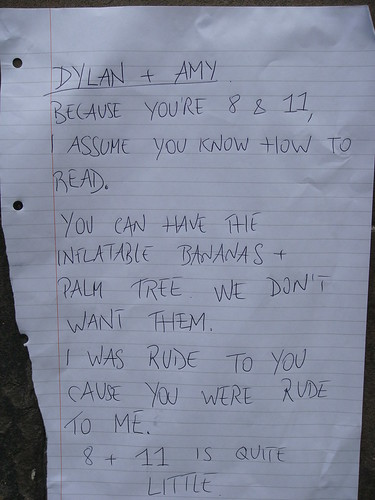 Dylan + Amy: Because you're 8 & 11, I assume you know how to read. You can have the inflatable bananas + palm tree. We don't want them. I was rude to you cause you were rude to me. 8 + 11 is quite little.