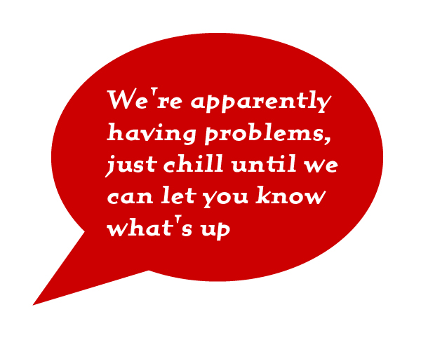 We're apparently having problems, just chill until we can let you know what's up