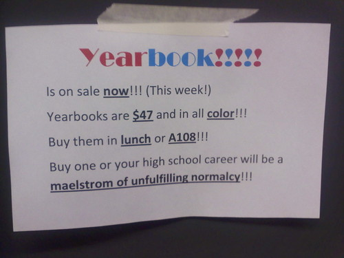Yearbook!!!!! Is on sale now!!! (This week!) Yearbooks are $47 and in all color!!! Buy them in lunch or A108!!! Buy one or your high school career will be a maelstrom of unfulfilling normalcy!!!