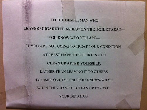TO THE GENTLEMAN WHO LEAVES 'CIGARETTE ASHES' ON THE TOILET SEAT - YOU KNOW WHO YOU ARE - IF YOU ARE NOT GOING TO TREAT YOUR CONDITION, AT LEAST HAVE THE COURTESY TO CLEAN UP AFTER YOURSELF, RATHER THAN LEAVING IT TO OTHERS TO RISK CONTRACTING GOD-KNOWS-WHAT WHEN THEY HAVE TO CLEAN UP FOR YOUR DETRITUS.