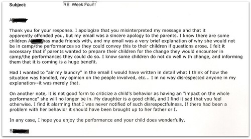 "Thank you for your response. I apologize that your misinterpreted my message and that it apparently offended you, but my email was a sincere apology to the parents. I know there are some children [redacted] has made friends with, and m email was a very brief explanation of why she would not be in camp/the performance so they could convey this to their children if questions arose. I felt it necessary that if parents wanted to prepare their children for the change they would encounter in camp/the performance they could do so. I know some children do not do well with change, and informing them that is coming is a huge benefit.   Had I wanted to ""air my laundry"" in the email I would have written in detail what I think of how the situation was handled, my opinion on the people involved, etc... I in no way disrespected anyone in my explanation -- it as merely that.  On another note, it is not good form to criticize a child's behavior as having an ""impact on the whole performance"" she will no longer be in. My daughter is a good child, and I find it sad that you feel otherwise. I find it alarming that I was never notified of such disrespectfulness. If there had been a problem with her behavior it should have been brought up with her father or I.   In any case, I hope you enjoy the performance and your child does wonderfully."