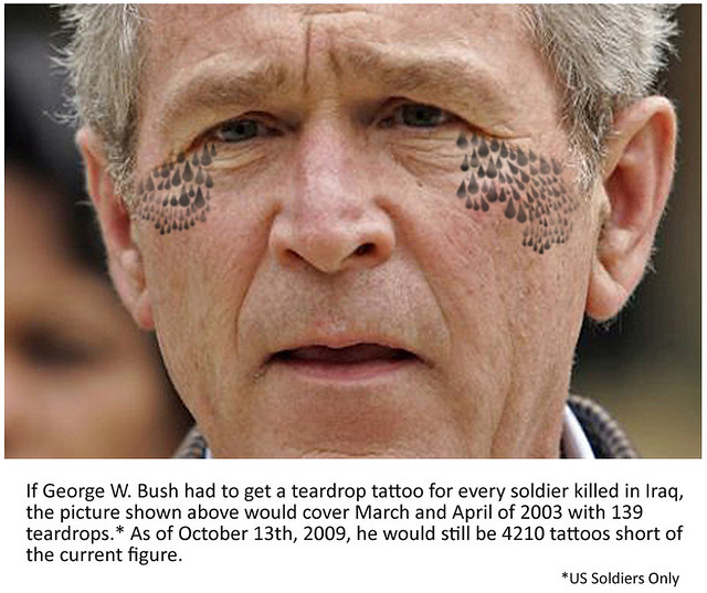 If George Bush got a teardrop tattoo for every soldier's death in Iraq.