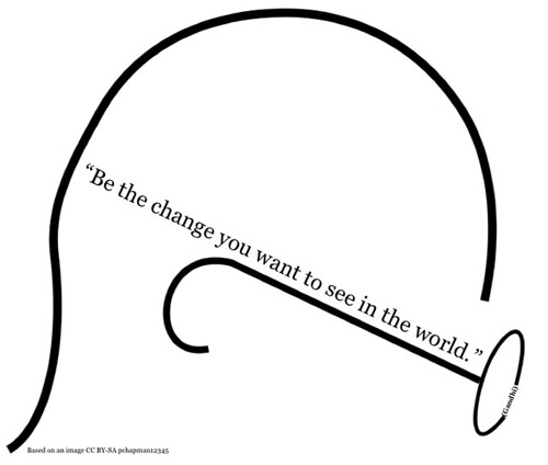 Be the change you want to see in the world (Gandhi)