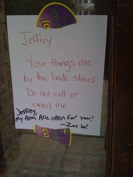 Jeffrey, Your things are by the back stairs.  Do not call or email me. [Jeffrey, My arms are open for you!  -Zac W.]