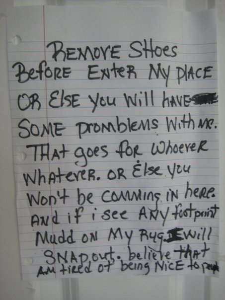 Remove shoes before enter my place or else you will have some promblems with me. That goes for whoever whatever. Or else you won't be comming in here. And if I see any footprint mudd on my rug. I will snapout. believe that am tired of being nice to people