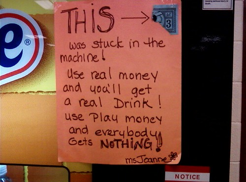 THIS was stuck in the machine! Use real money and you'll get a real Drink! Use play money and everybody Gets NOTHING! Ms Joanne