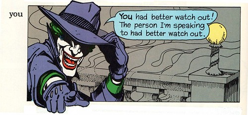 (Joker: 'YOU had better watch out! The person I'm speaking to had better watch out.')