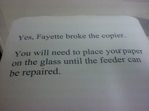 Yes, Fayette broke the copier. You will need to place the paper on the glass until the feeder can be repaired.
