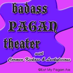 Badass Pagan Theater with Carmen Kickass & Luckylicious