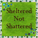 Sheltered Not Shattered