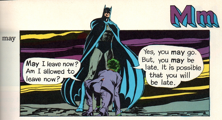 (Joker: 'MAY I leave now? Am I allowed to leave now that you've had your way with me?' Batman: 'Yes, you MAY go. But, you MAY be late. It is possible that you will be late.')