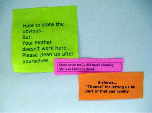 1: Hate to state the obvious...But-Your Mother doesn't work here...Please clean up after yourselves 2: Mom never really did much cleaning. She was kind of a drunk. 3: it shows...