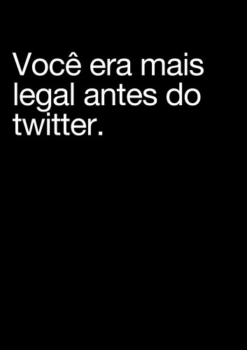 Você era mais legal antes do twitter. por ftrc.