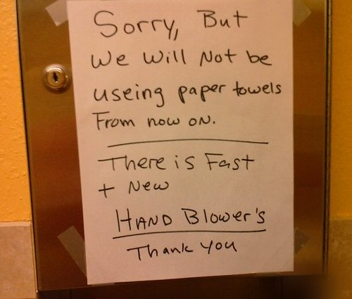 Sorry, but we will not be useing [sic] paper towels From now on. There is Fast + New HAND BLOWER'S [sic] Thank you