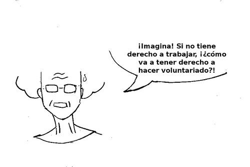 derecho a hacer voluntariado 3: (la señora sigue) ¡Imagina! Si no tiene derecho a trabajar, ¿¡cómo va a tener derecho a hacer voluntariado!?