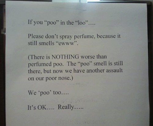 "If you ""poo"" in the ""loo""....Please don't spray perfume, because it still smells ""ewww"". (There is nothing worse than perfumed poo. The ""poo"" smell is still there, but not we have another assault on our poor nose.) We 'poo' too.... It's OK.... Really....."