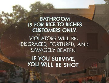 Bathroom is for Rice to Riches customers only. Violators will be disgraced, tortured, and saavagely beaten. If you survive, you will be shot.