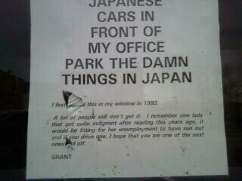 Please don't park Japanese cars in front of my office park the damn things in Japan. I first posted this in my window in 1992. A lot of people still don't get it. I remember one lady that got quite indignant after reading this years ago. It would be fitting for her unemployment to have run out and if you drive one, I hope that you are one of the next ones laid off. GRANT