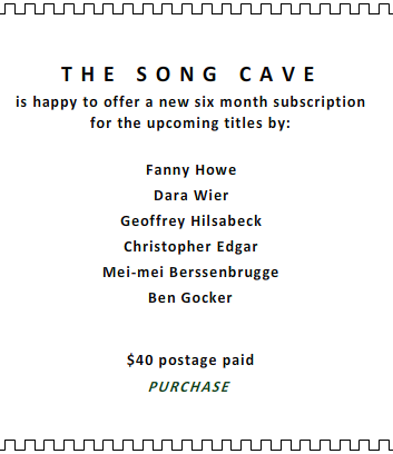 THE SONG CAVE SUBSCRIPTION FANNY HOWE DARA WIER GEOFFREY HILSABECK CHRISTOPHER EDGAR MEI-MEI BERSSENBRUGGE BEN GOCKER