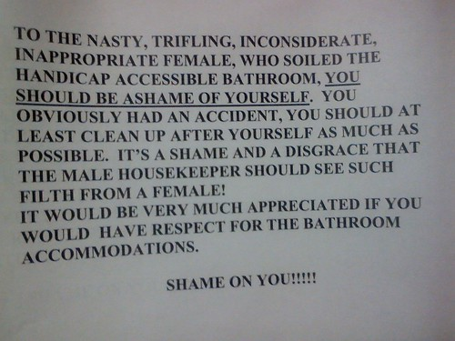 To the nasty, trifling, inconsiderate inappropriate female, who soiled the handicap accessible bathroom, you should be ashame of yourself. You obviously had an accident, you should at least clean up after yourself as much as possible. It's a shame and a disgrace that the male housekeeper should see such filth from a female! It would be very much appreciated if you would have respect for the bathroom accommodations. Shame on you!!!!!