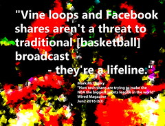 "Quotation: ""Vine loops and Facebook shares aren't a threat to traditional [basketball] broadcast - they're a lifeline."" (Ken Whytock) Tags: vineloops facebook threat traditional basketball broadcast lifeline future relevant embrace quote quotation"