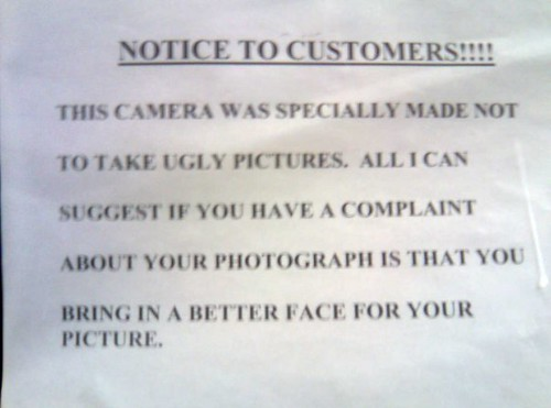 NOTICE TO CUSTOMERS!!!!  THIS CAMERA WAS SPECIALLY MADE NOT TO TAKE UGLY PICTURES. ALL I CAN SUGGEST IF YOU HAVE A COMPLAINT ABOUT YOUR PHOTOGRAPH IS THAT YOU BRING IN A BETTER FACE FOR YOUR PICTURE.