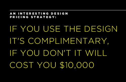 an interesting design pricing strategy: if you use the design it's complimentary, if you don't it will cost you $10,000