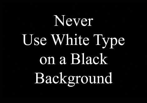 NEVER USE WHITE TYPE ON A BLACK BACKGROUND