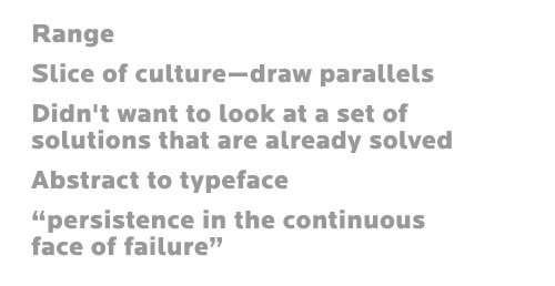 Range Slice of culture—draw parallels Didn't want to look at a set of solutions that are already solved Abstract to typeface persistence in the continuous face of failure