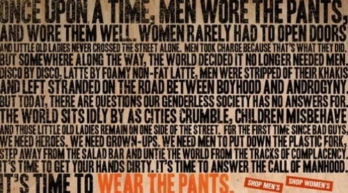 New ad by Dockers. Set in a rugged, all-caps font it reads 'Once upon a time, men wore the pants, and wore them well.  Women rarely had to open doors and little old ladies never crossed the street alone.  Men took charge because that's what they did.  But somewhere along the way, the world decided it no longer needed men.  Disco by disco, latte by foamy non-fat latte, men were stripped of their khakis and left stranded on the road between boyhood and androgyny.  But today, there are questions our genderless society has no answers for. The world sits idly by as cities crumble, children misbehave and those little old ladies remain on one side of the street.  For the first time since bad guys, we need heroes.  We need grown-ups.  We need men to put down the plastic fork, step away from the salad bar and untie the world from the tracks of complacency.  It's time to get your hands dirty.  It's time to answer the call of manhood.  It's time to wear the pants.'