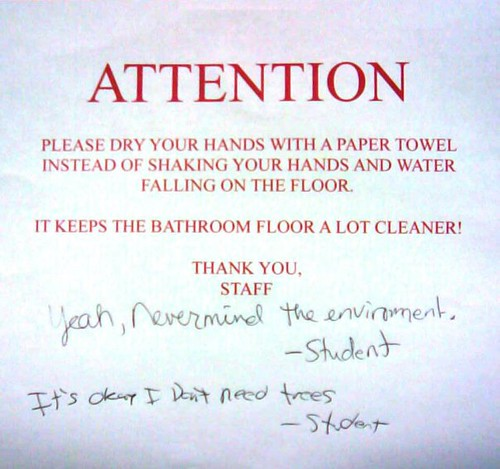 ATTENTION Please dry your hands with a paper towel instead of shaking your hands and water falling on the floor. It keeps the bathroom floor a lot cleaner. Thank you, Staff  Yeah, nevermind the environment. —Student It's okay I don't need trees. —Student