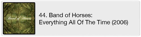 44. Band of Horses - Everything All Of The Time (2006)