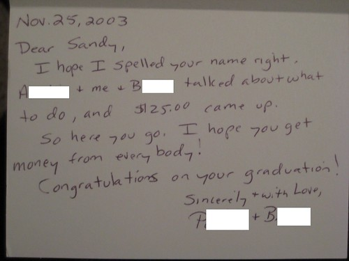 Dear Sandy, I hope I spelled your name right. [redacted] + me + [redacted] talked about what to do, and $25 came up. So here you go. I hope you get money from everybody! Congratulations on your graduation!