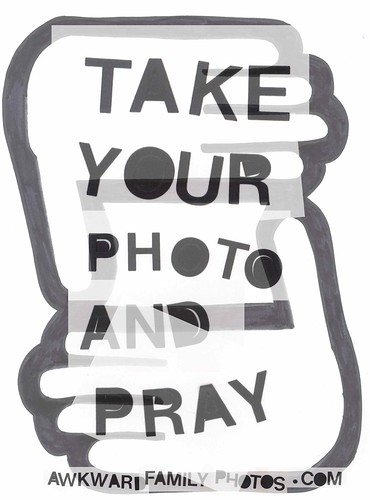 TAKE YOUR PHOTO AND PRAY.