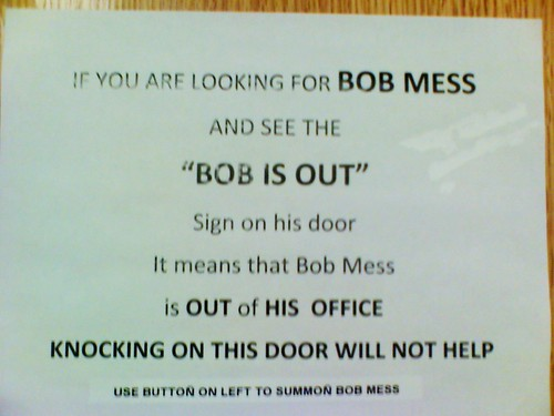 "If you are looking for BOB MESS and see the ""BOB IS OUT"" sign on his door it means that Bob Mess is OUT of HIS OFFICE KNOCKING ON HIS DOOR WILL NOT HELP. Use button on left to summon Bob Mess."