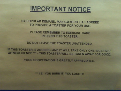 IMPORTANT NOTICE: By popular demand, management has agreed to provide a toaster for your use. Please remember to exercise care in using this toaster. Do not leave the toasted unattended. If the toaster is abused - and it will take only one incidence of negligence*** - this toaster will be taken away for good. Your cooperation is greatly appreciated. ***I.E. YOU BURN IT, YOU LOSE IT!