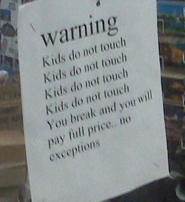 warning Kids do not touch Kids do not touch Kids do not touch Kids do not touch You break and you will pay full price.. no exceptions