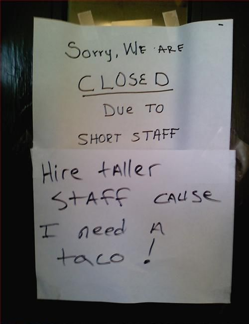 Sorry, we are CLOSED due to short staff. (Hire taller staff cause I need a taco!)