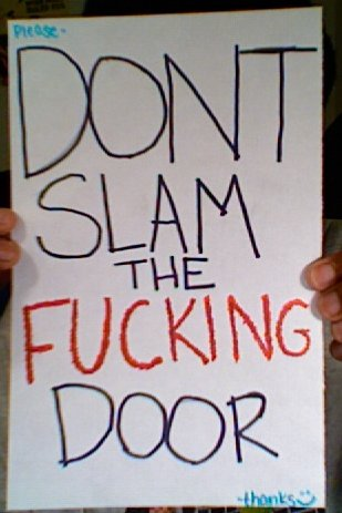 Please - DON'T SLAM THE FUCKING DOOR -thanks :)