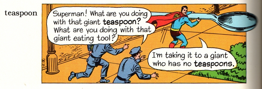 (Policeman: 'Superman! What are you doing with that giant TEASPOON? What are you doing with that giant eating tool?' Superman: 'I'm taking it to a giant who has no TEASPOONS.')