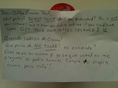 Dear Coffee Creamer Thief,  What part of DO NOT TOUCH don't you understand? This is NOT your creamer and I know you didn't ask me if you could have some. Get your own coffee creamer! >:( Querido Ladron de Crema! Que parte de NO TOCAR no entiende? Esta no es su crema y yo seque usted no me pregunto si podia tomasla. Compre tu propia crema para cafe!