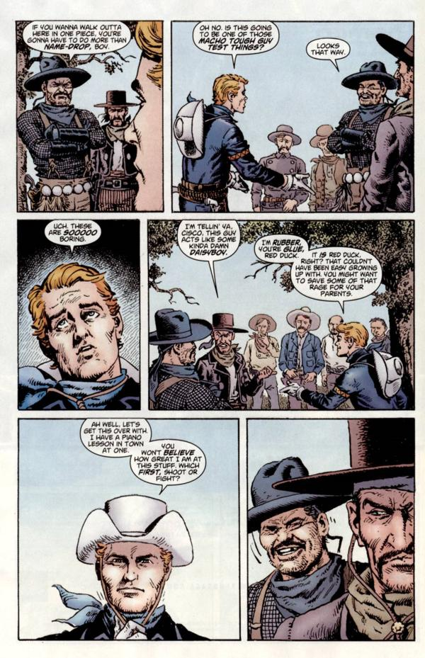 Image is of a page seven of Issue 2 of the The Rawhide Kid Slap Leather. In the first panel Cisco Pike says, If you wanna walk out of here in one piece you're gonna have to do more that name-drop, boy., Name-drop is in bold, and the outline of The Kid's face can be seen on the right side. In the second panel The Kid says, Oh no. Is this going to be on of those macho tough guy test things?, Every word after macho is in bold, and the Kid stands on the left facing Cisco who says, Looks that way. On the first panel of the next row we have a close up of The Kid's face mid-eyeroll, Uch. Those are sooooo boring, Sooooo is in bold. In the next panel Red Duck, of of Cisco Pikes henchmen, says, I'm tellin' ya Cisco, this guy acts like some kinda damn daisyboy, Daisyboy is in bold, and The Kid replies, I'm rubber, you're glue, Red Duck., Rubber and glue are in bold and the speech bubble is attached to another from the kid as well, It is Red Duck , right? That couldn't have been easy growing up with. You might want to save some of that rage for your parents., The word is is in bold and The Kid stands on the right of the frame. On the first panel of the bottom row The Kid has just put his Stetson back on and the shot is just his head and shoulders. He says, Ah well, let's get this over with. I have a piano lesson in town at one., He continues, You won't believe how good I am at this stuff. Which first, shoot or fight?, Believe and first are in bold. The last panel is Cisco Pike chuckling and Red Duck looking severe in front of him