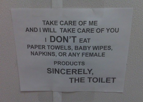 Take care of me and I will take care of you. I don't eat paper towels, baby wipes, napkins, or any female products. Sincerely, The Toilet.