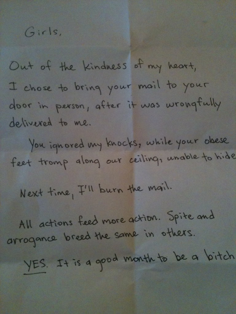 Out of the kindness of my heart, I chose to bring the mail to your door in person, after it was wrongfully delivered to me. You ignored my knocks, while your obese feet tromp along our ceiling, unable to hide. Next time, I'll burn the mail. All actions feed more action. Spite and arrogance breed the same in others. YES. It is a good month to be a bitch.