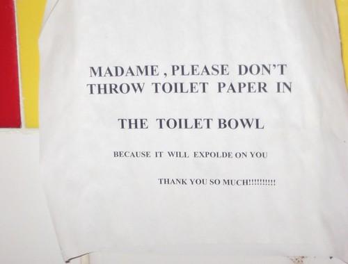 MADAME, PLEASE DON'T THROW TOILET PAPER IN THE TOILET BOWL BECAUSE IT WILL EXPOLDE [sic] ON YOU. THANK YOU SO MUCH!!!!!!!!!!