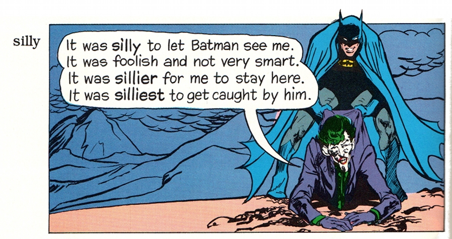 (Joker: 'It was SILLY to let Batman see me. It was foolish and not very smart. It was SILLIER for me to stay here. It was SILLIEST to get caught by him. Now he will SODOMIZE me.')