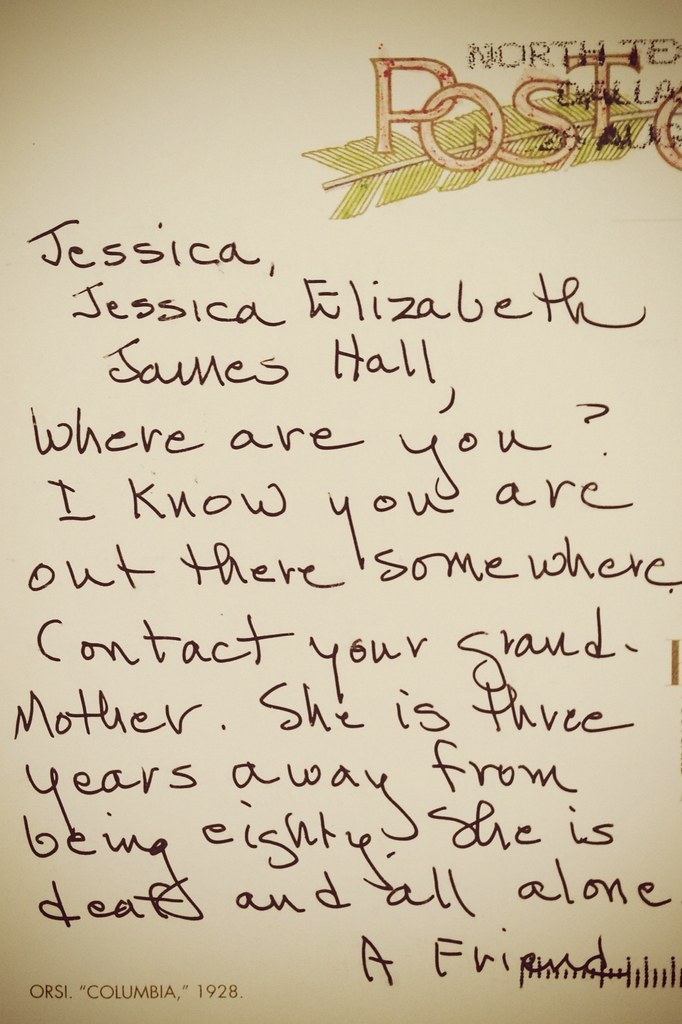 Jessica, Where are you? I know you are out there somewhere. Contact your grandmother. She is three years away from being eighty. She is deaf and all alone. A Friend.