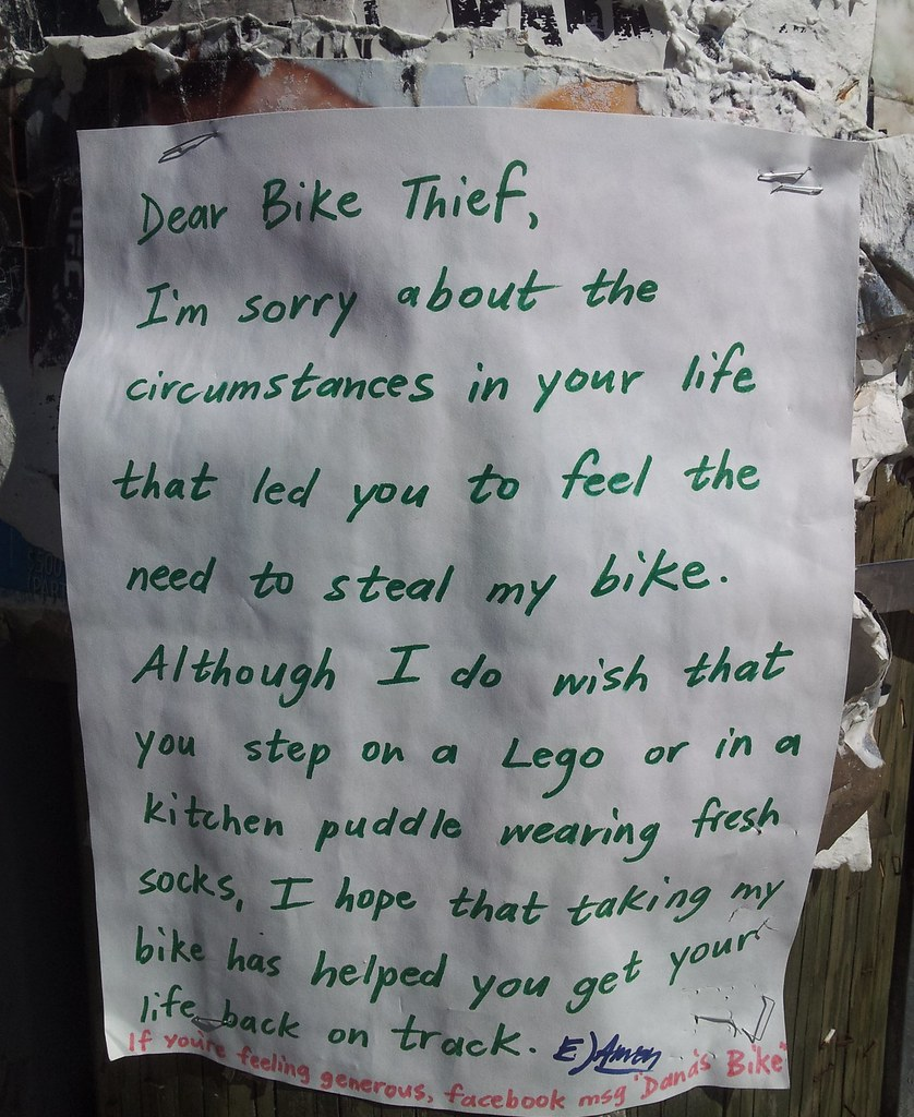 Dear Bike Thief, I'm sorry about the circumstances in your life that led you to feel the need to steal my bike. Although I do wish that you step on a Lego or in a kitchen puddle wearing fresh socks, I hope that taking my bike has helped your life get back on track.