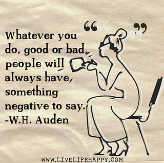 Whatever you do, good or bad, people will alwa...