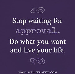 Stop waiting for approval. Do what you want an...